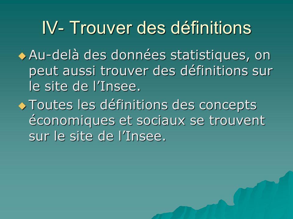 IV- Trouver des définitions Au-delà des données statistiques, on peut aussi trouver des définitions sur le site de lInsee. Au-delà des données statist