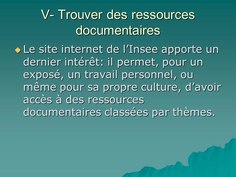 V- Trouver des ressources documentaires Le site internet de lInsee apporte un dernier intérêt: il permet, pour un exposé, un travail personnel, ou mêm