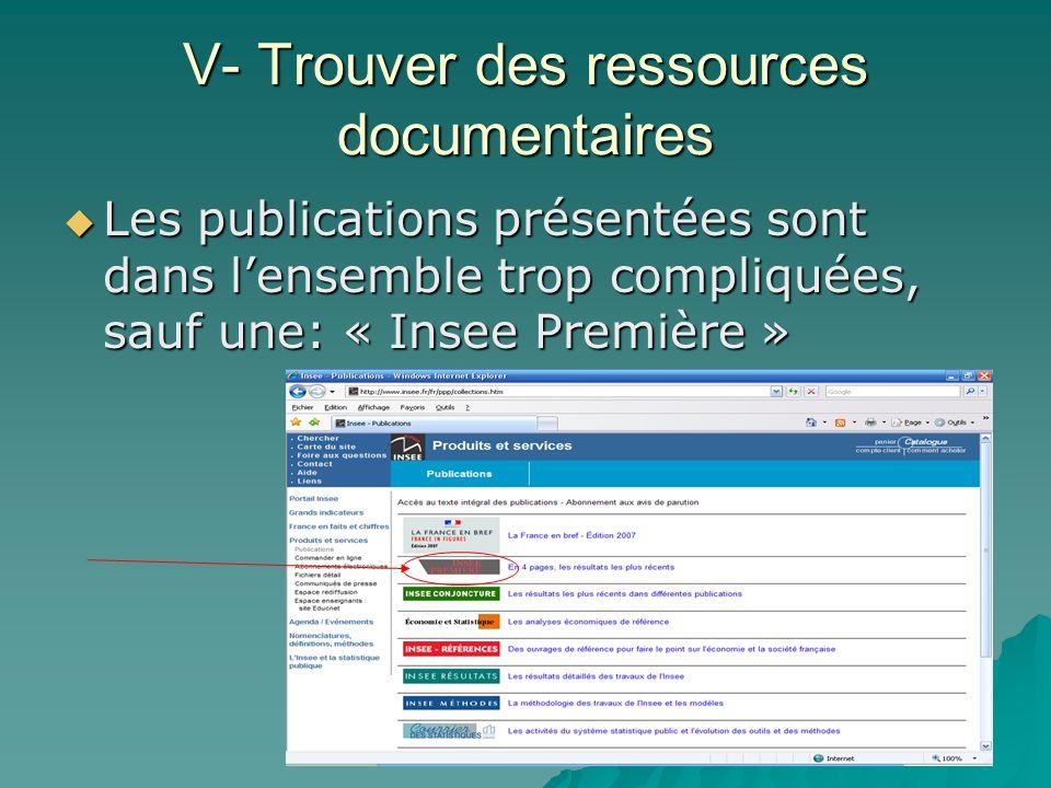 V- Trouver des ressources documentaires Les publications présentées sont dans lensemble trop compliquées, sauf une: « Insee Première » Les publication