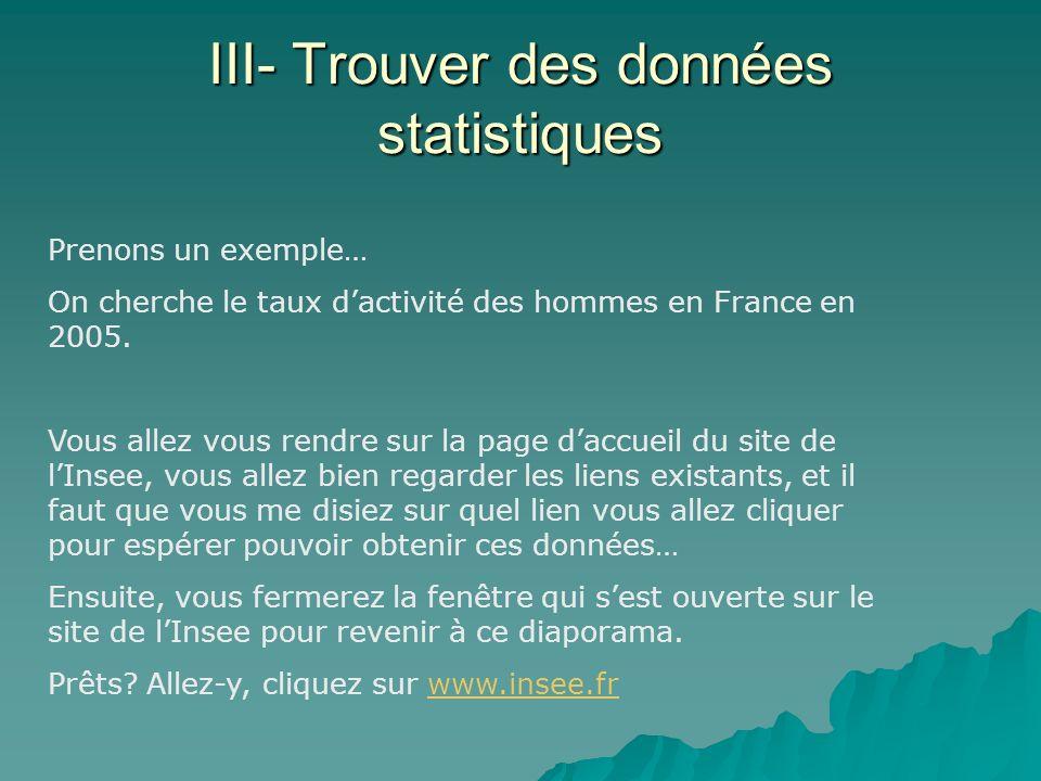III- Trouver des données statistiques Prenons un exemple… On cherche le taux dactivité des hommes en France en 2005. Vous allez vous rendre sur la pag