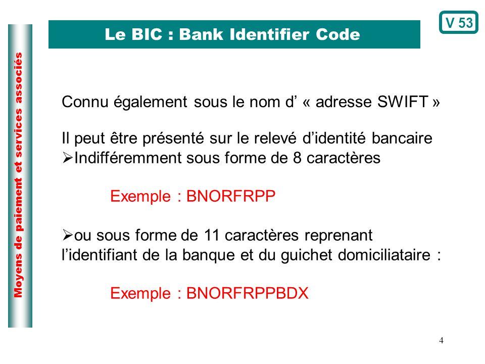 4 Moyens de paiement et services associés Le BIC : Bank Identifier Code Connu également sous le nom d « adresse SWIFT » Il peut être présenté sur le r