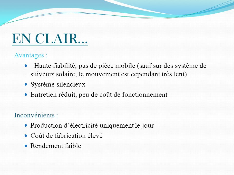 EN CLAIR… Avantages : Haute fiabilité, pas de pièce mobile (sauf sur des système de suiveurs solaire, le mouvement est cependant très lent) Système si