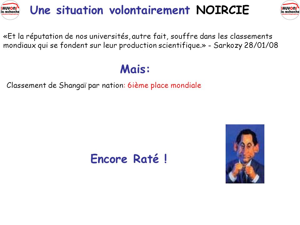 «Et la réputation de nos universités, autre fait, souffre dans les classements mondiaux qui se fondent sur leur production scientifique.» - Sarkozy 28/01/08 Mais: Classement de Shangaï par nation: 6ième place mondiale Encore Raté .