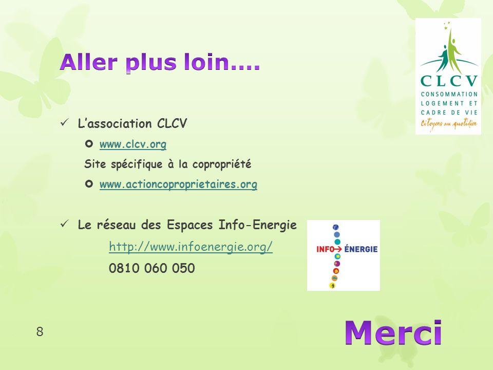 Lassociation CLCV www.clcv.org Site spécifique à la copropriété www.actioncoproprietaires.org Le réseau des Espaces Info-Energie http://www.infoenergie.org/ 0810 060 050 8