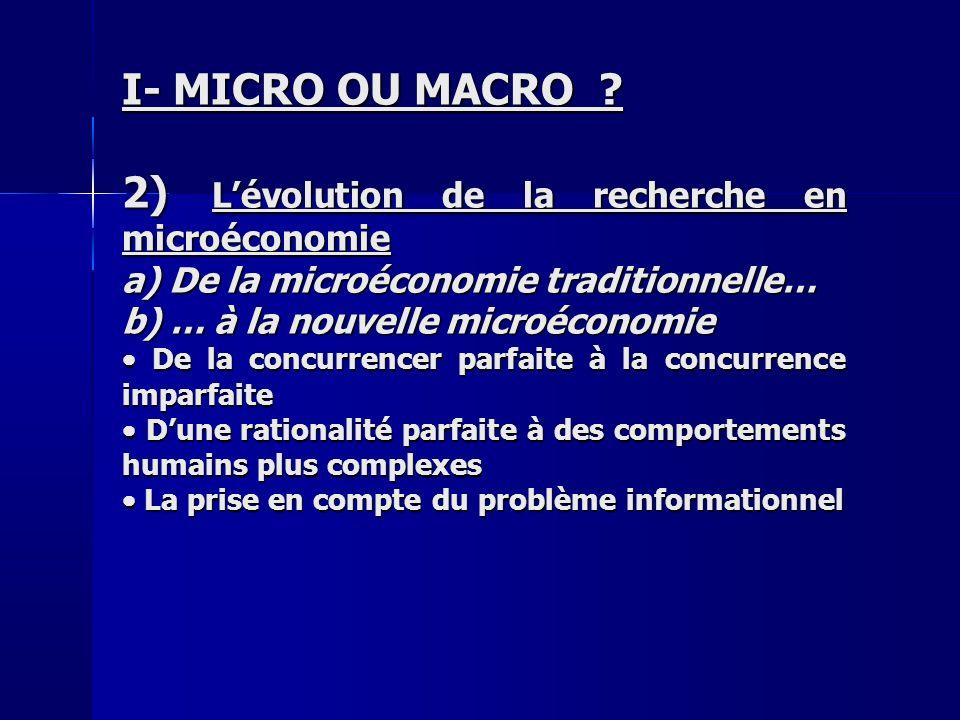 I- MICRO OU MACRO ? 2) Lévolution de la recherche en microéconomie a) De la microéconomie traditionnelle… b) … à la nouvelle microéconomie De la concu