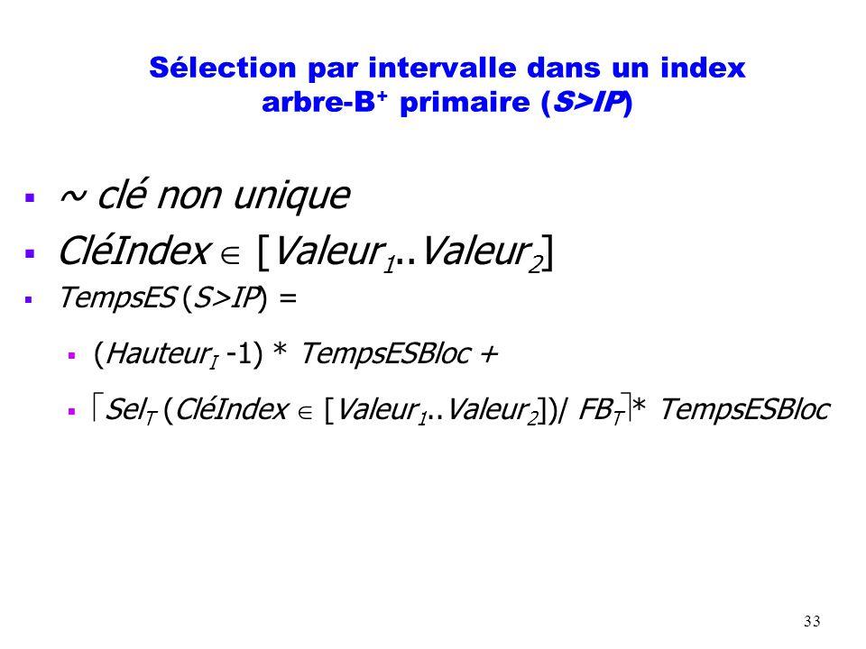 33 Sélection par intervalle dans un index arbre-B + primaire (S>IP) ~ clé non unique CléIndex [Valeur 1..Valeur 2 ] TempsES (S>IP) = (Hauteur I -1) *