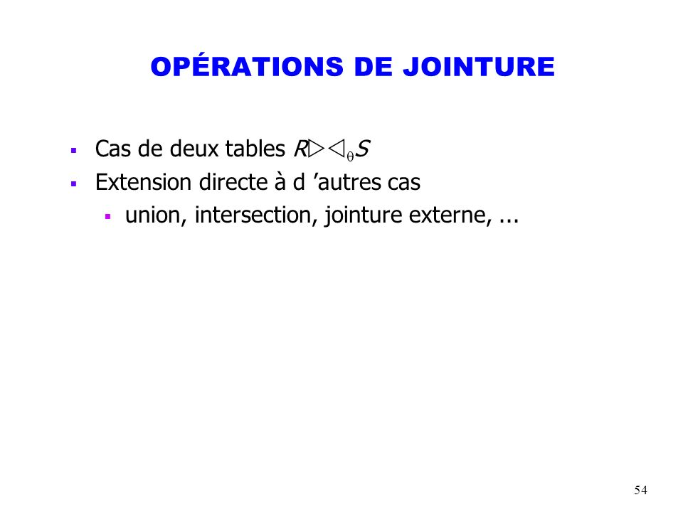 54 OPÉRATIONS DE JOINTURE Cas de deux tables R S Extension directe à d autres cas union, intersection, jointure externe,...