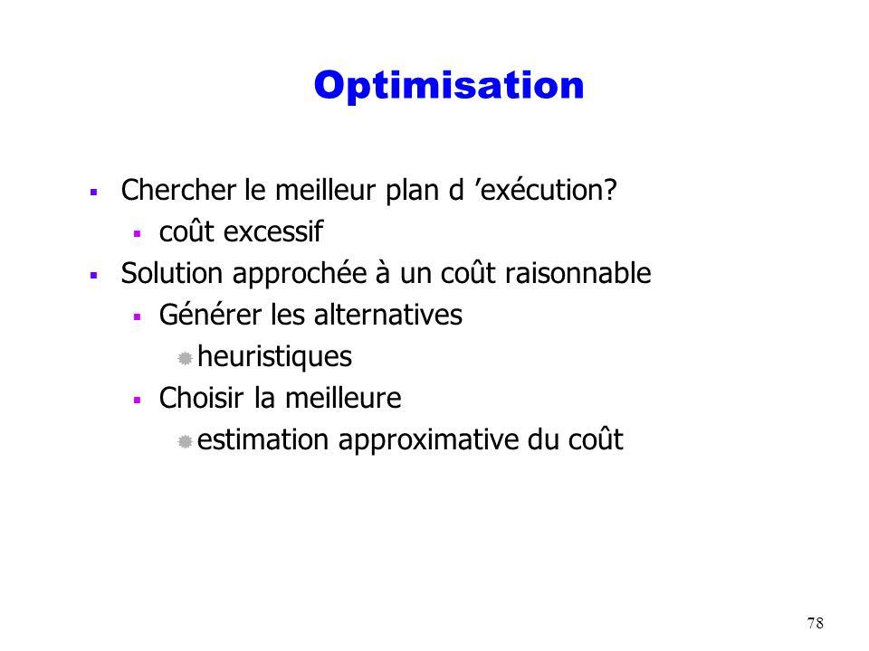 78 Optimisation Chercher le meilleur plan d exécution? coût excessif Solution approchée à un coût raisonnable Générer les alternatives ® heuristiques