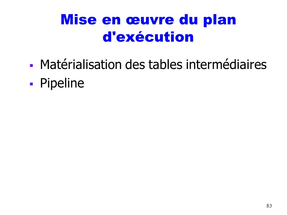 83 Mise en œuvre du plan d'exécution Matérialisation des tables intermédiaires Pipeline