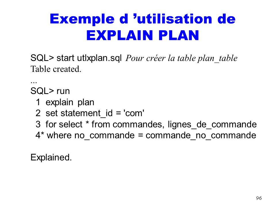 96 Exemple d utilisation de EXPLAIN PLAN SQL> start utlxplan.sql Pour créer la table plan_table Table created.... SQL> run 1 explain plan 2 set statem