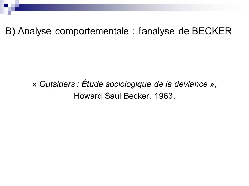 B) Analyse comportementale : lanalyse de BECKER « Outsiders : Étude sociologique de la déviance », Howard Saul Becker, 1963.