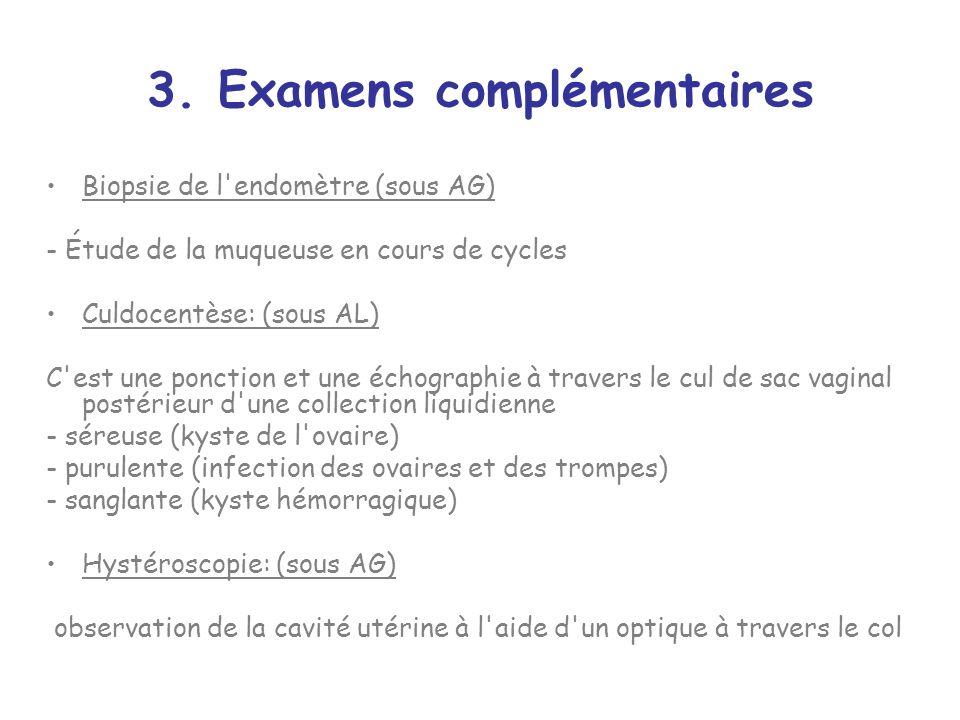 3. Examens complémentaires Biopsie de l'endomètre (sous AG) - Étude de la muqueuse en cours de cycles Culdocentèse: (sous AL) C'est une ponction et un