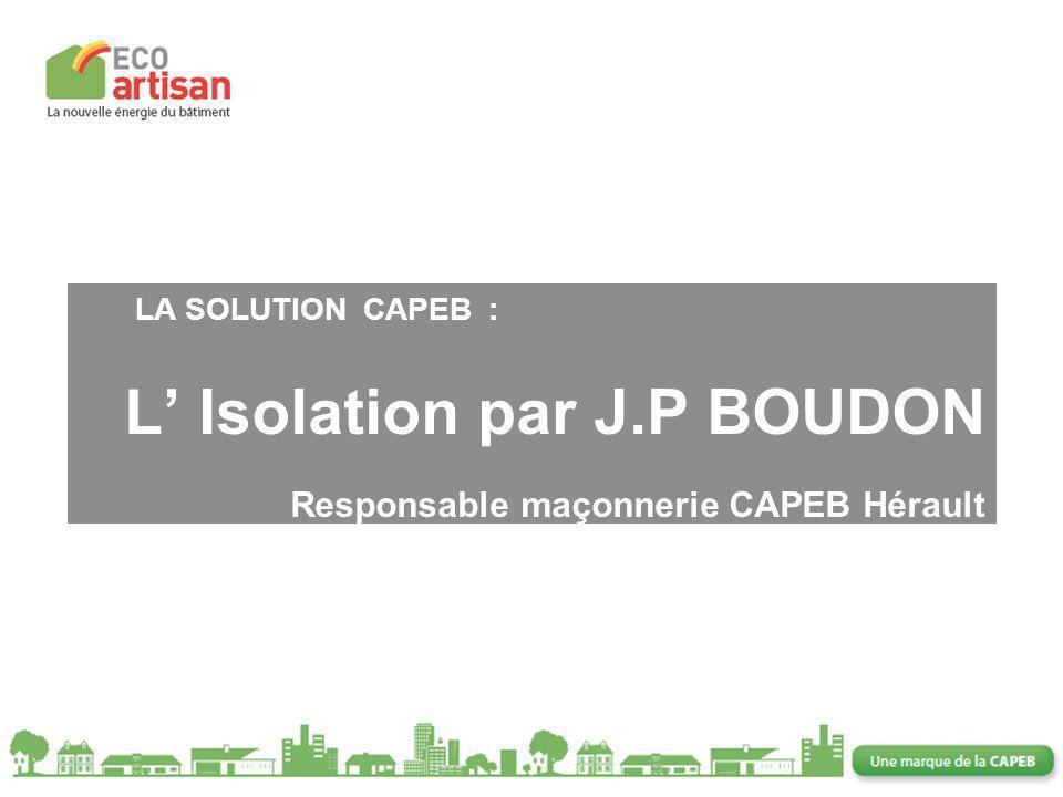 11 LA SOLUTION CAPEB : L Isolation par J.P BOUDON Responsable maçonnerie CAPEB Hérault