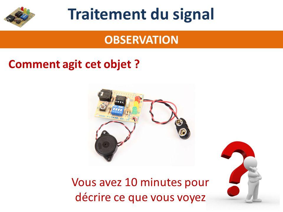 OBSERVATION Comment agit cet objet ? Traitement du signal Vous avez 10 minutes pour décrire ce que vous voyez