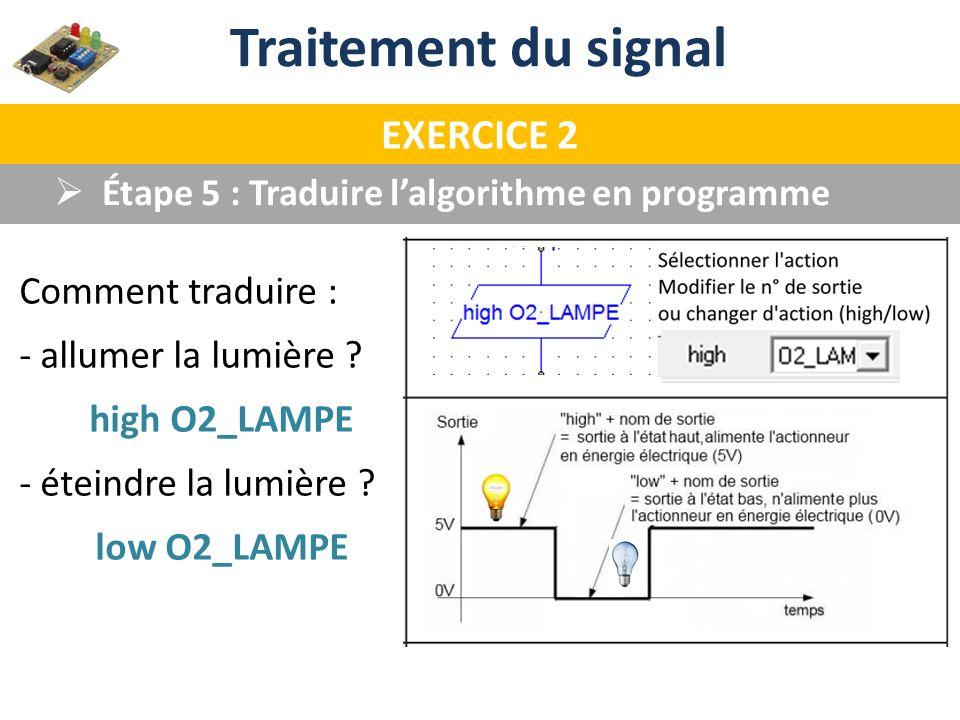 Traitement du signal EXERCICE 2 Étape 5 : Traduire lalgorithme en programme Comment traduire : - allumer la lumière ? high O2_LAMPE - éteindre la lumi