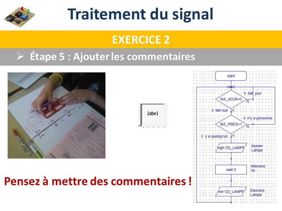 Traitement du signal EXERCICE 2 Étape 5 : Ajouter les commentaires Pensez à mettre des commentaires !