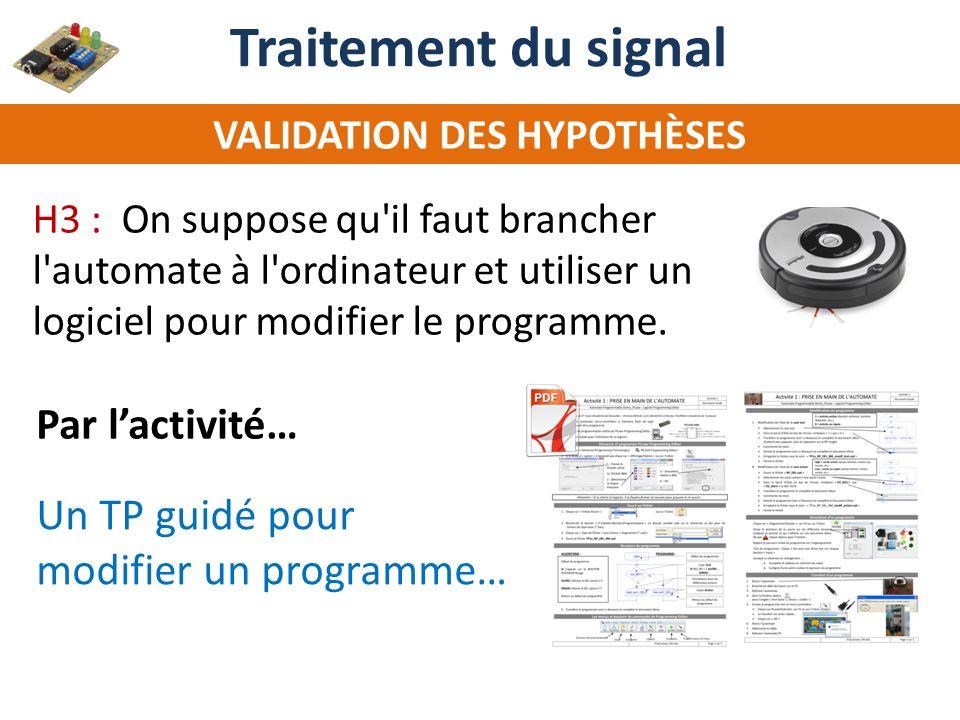 Un TP guidé pour modifier un programme… Par lactivité… Traitement du signal VALIDATION DES HYPOTHÈSES H3 : On suppose qu'il faut brancher l'automate à