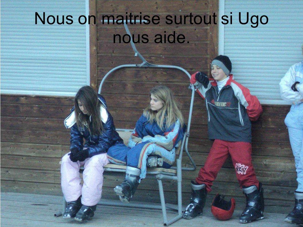 Nous on maitrise surtout si Ugo nous aide.
