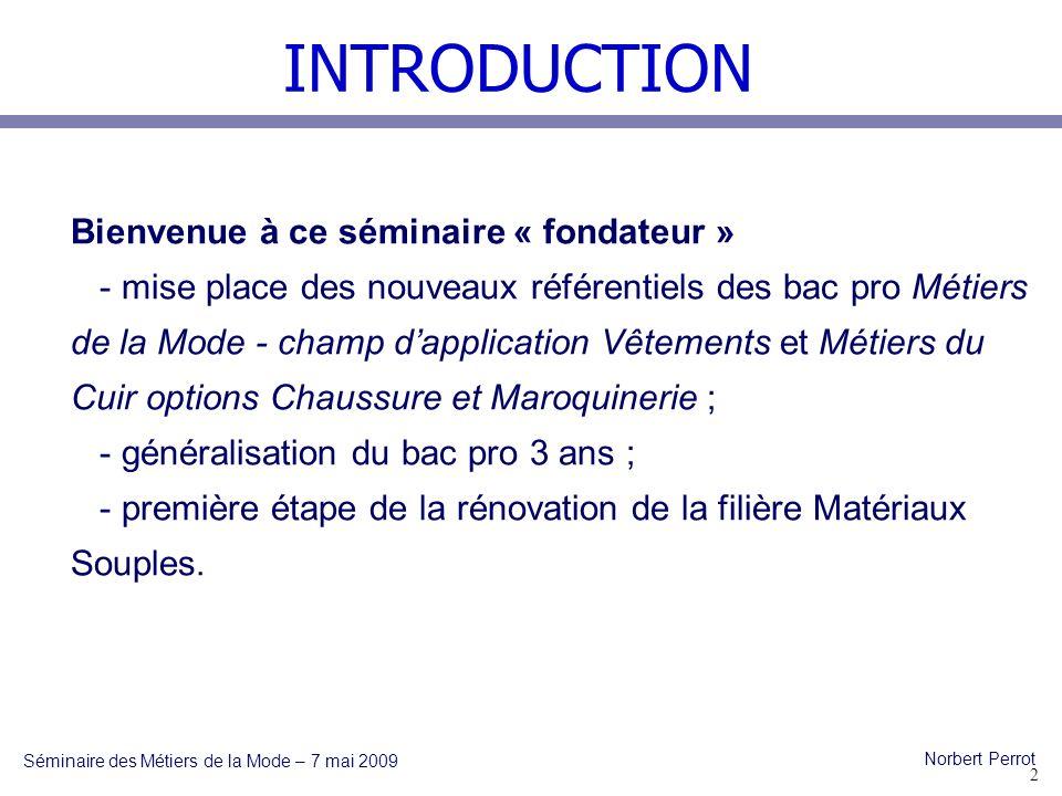 INTRODUCTION Séminaire des Métiers de la Mode – 7 mai 2009 Norbert Perrot Ce bac pro est en fait la colonne vertébrale de toute la filière Matériaux Souples, il doit permettre la poursuite détudes en STS.