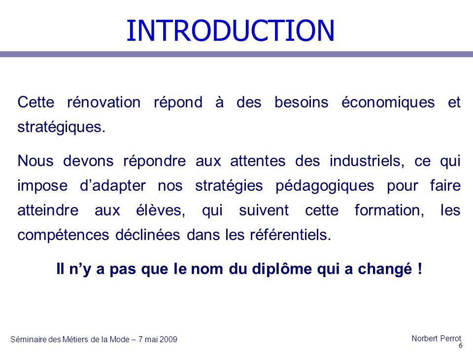 INTRODUCTION Séminaire des Métiers de la Mode – 7 mai 2009 Norbert Perrot Cette rénovation répond à des besoins économiques et stratégiques.