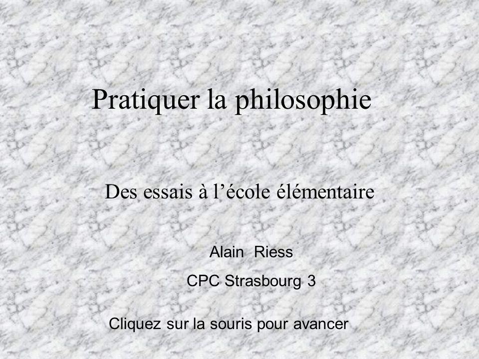 Pratiquer la philosophie Des essais à lécole élémentaire Alain Riess CPC Strasbourg 3 Cliquez sur la souris pour avancer