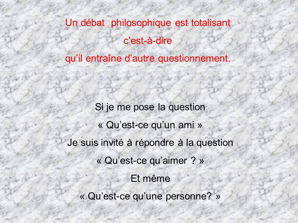 Un débat philosophique est totalisant cest-à-dire quil entraîne dautre questionnement. Si je me pose la question « Quest-ce quun ami » Je suis invité