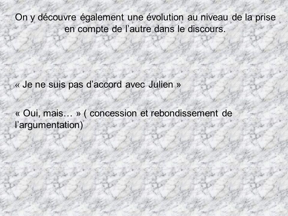 On y découvre également une évolution au niveau de la prise en compte de lautre dans le discours. « Je ne suis pas daccord avec Julien » « Oui, mais…