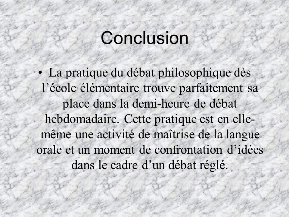 Conclusion La pratique du débat philosophique dès lécole élémentaire trouve parfaitement sa place dans la demi-heure de débat hebdomadaire. Cette prat