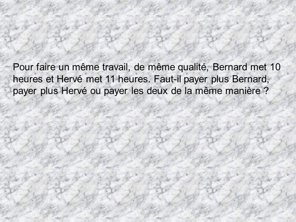 Pour faire un même travail, de même qualité, Bernard met 10 heures et Hervé met 11 heures. Faut-il payer plus Bernard, payer plus Hervé ou payer les d