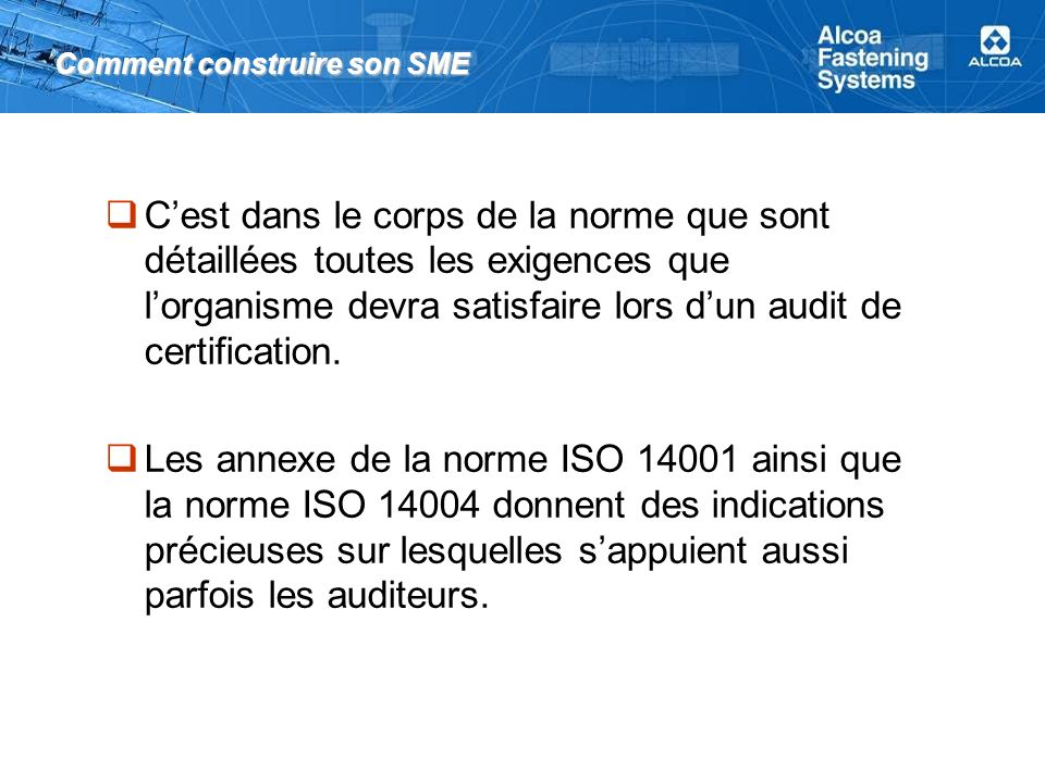 Comment construire son SME Cest dans le corps de la norme que sont détaillées toutes les exigences que lorganisme devra satisfaire lors dun audit de certification.