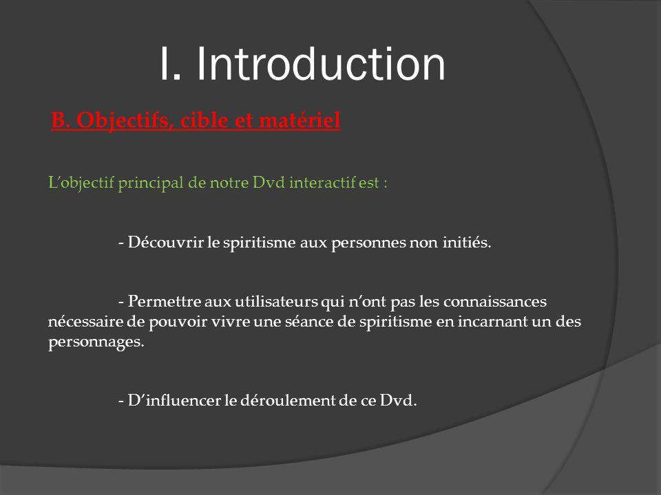 I. Introduction B. Objectifs, cible et matériel Lobjectif principal de notre Dvd interactif est : - Découvrir le spiritisme aux personnes non initiés.