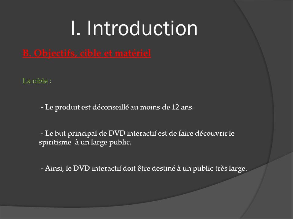 I. Introduction B. Objectifs, cible et matériel La cible : - Le produit est déconseillé au moins de 12 ans. - Le but principal de DVD interactif est d