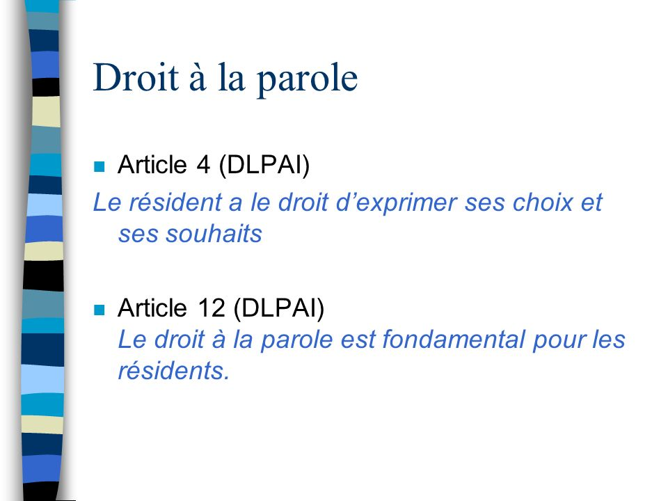 Droit à la parole n Article 4 (DLPAI) Le résident a le droit dexprimer ses choix et ses souhaits n Article 12 (DLPAI) Le droit à la parole est fondame