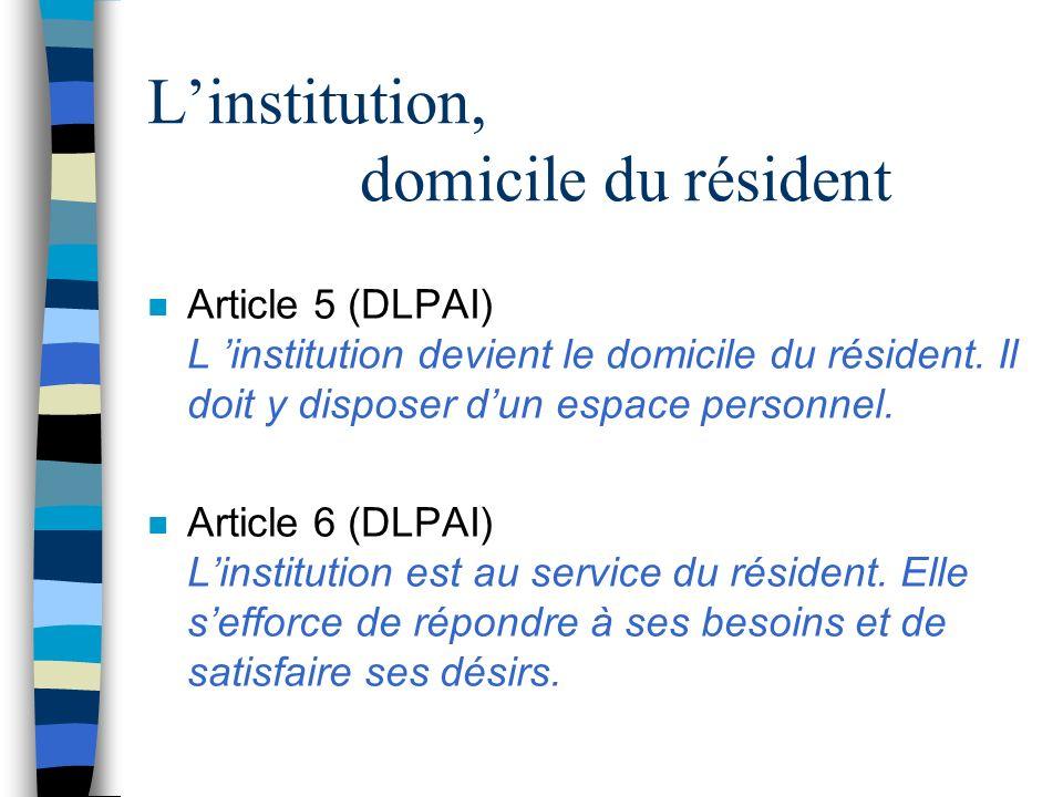 Linstitution, domicile du résident n Article 5 (DLPAI) L institution devient le domicile du résident. Il doit y disposer dun espace personnel. n Artic