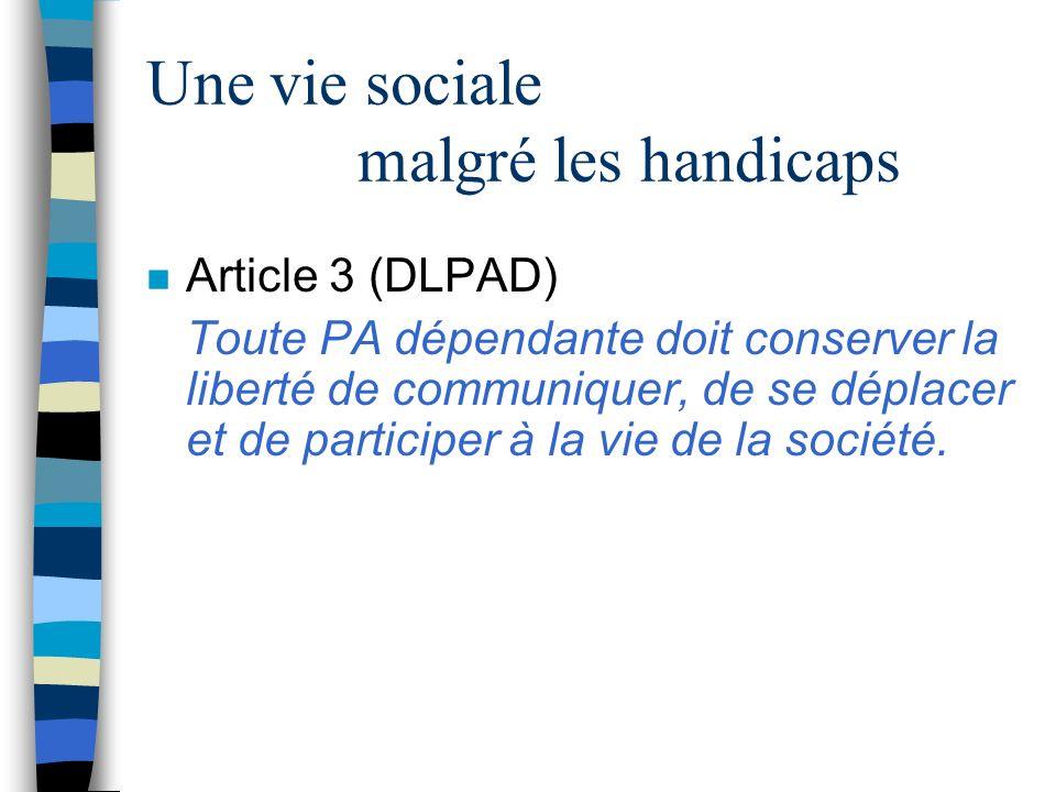 Une vie sociale malgré les handicaps n Article 3 (DLPAD) Toute PA dépendante doit conserver la liberté de communiquer, de se déplacer et de participer