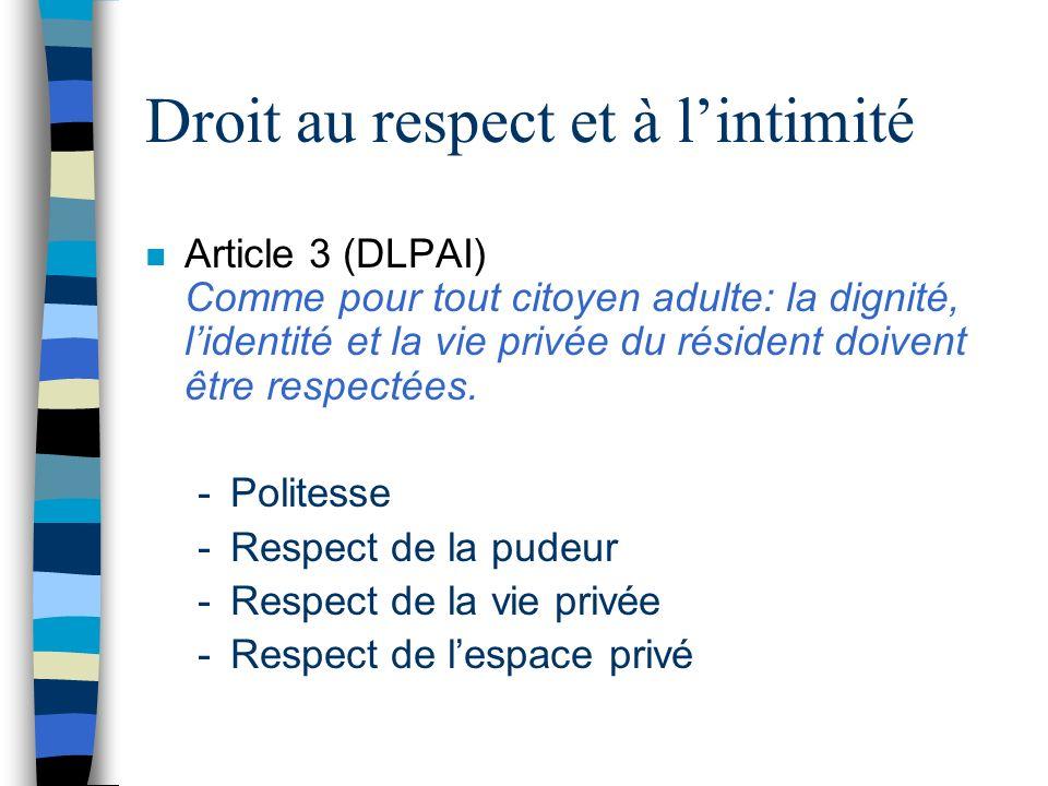 Droit au respect et à lintimité n Article 3 (DLPAI) Comme pour tout citoyen adulte: la dignité, lidentité et la vie privée du résident doivent être re