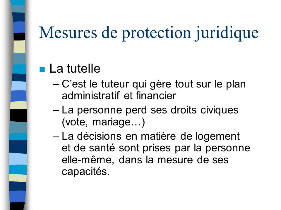 Mesures de protection juridique n La tutelle –Cest le tuteur qui gère tout sur le plan administratif et financier –La personne perd ses droits civique