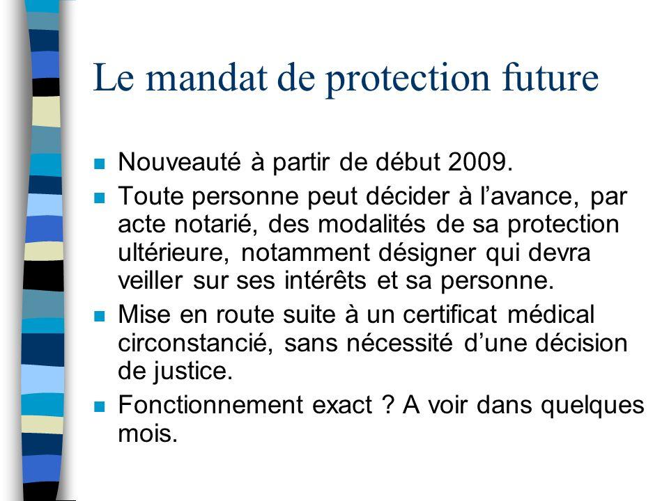 Le mandat de protection future n Nouveauté à partir de début 2009. n Toute personne peut décider à lavance, par acte notarié, des modalités de sa prot