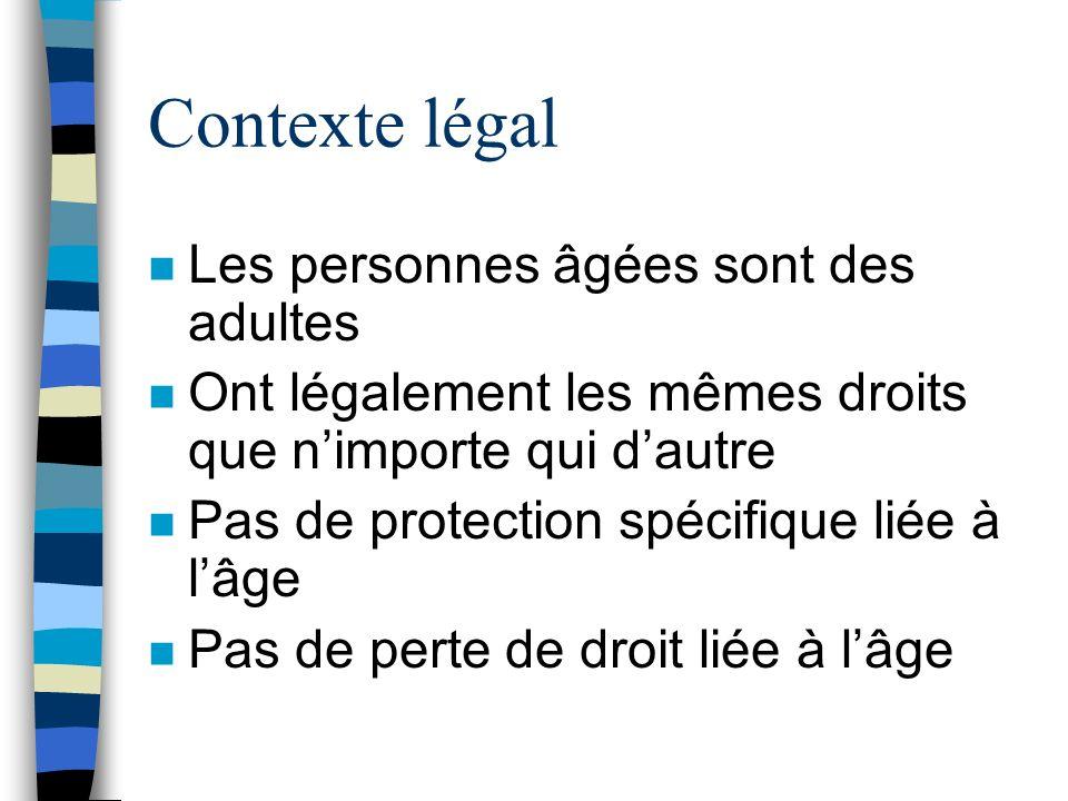 Contexte légal n Les personnes âgées sont des adultes n Ont légalement les mêmes droits que nimporte qui dautre n Pas de protection spécifique liée à