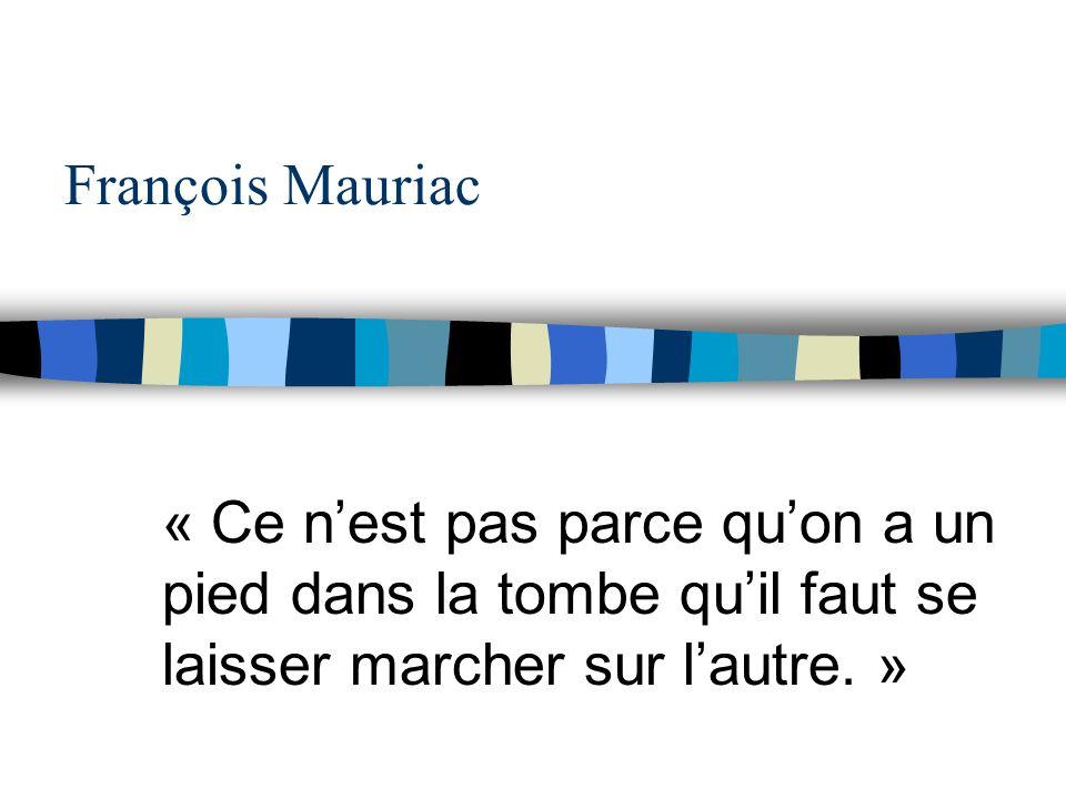 François Mauriac « Ce nest pas parce quon a un pied dans la tombe quil faut se laisser marcher sur lautre. »