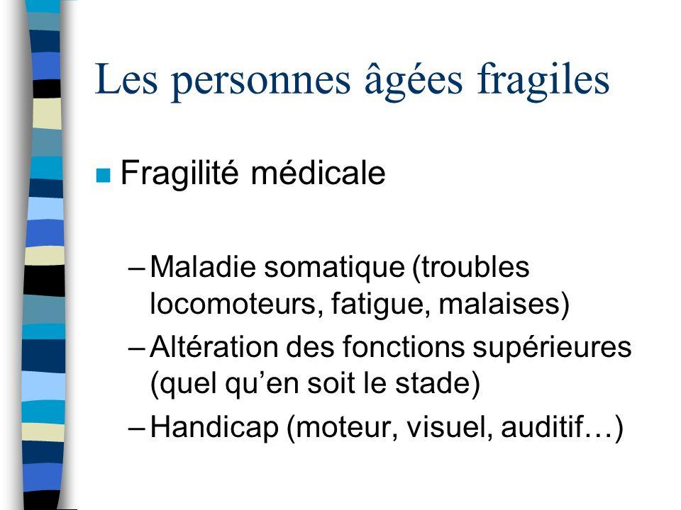 Les personnes âgées fragiles n Fragilité médicale –Maladie somatique (troubles locomoteurs, fatigue, malaises) –Altération des fonctions supérieures (