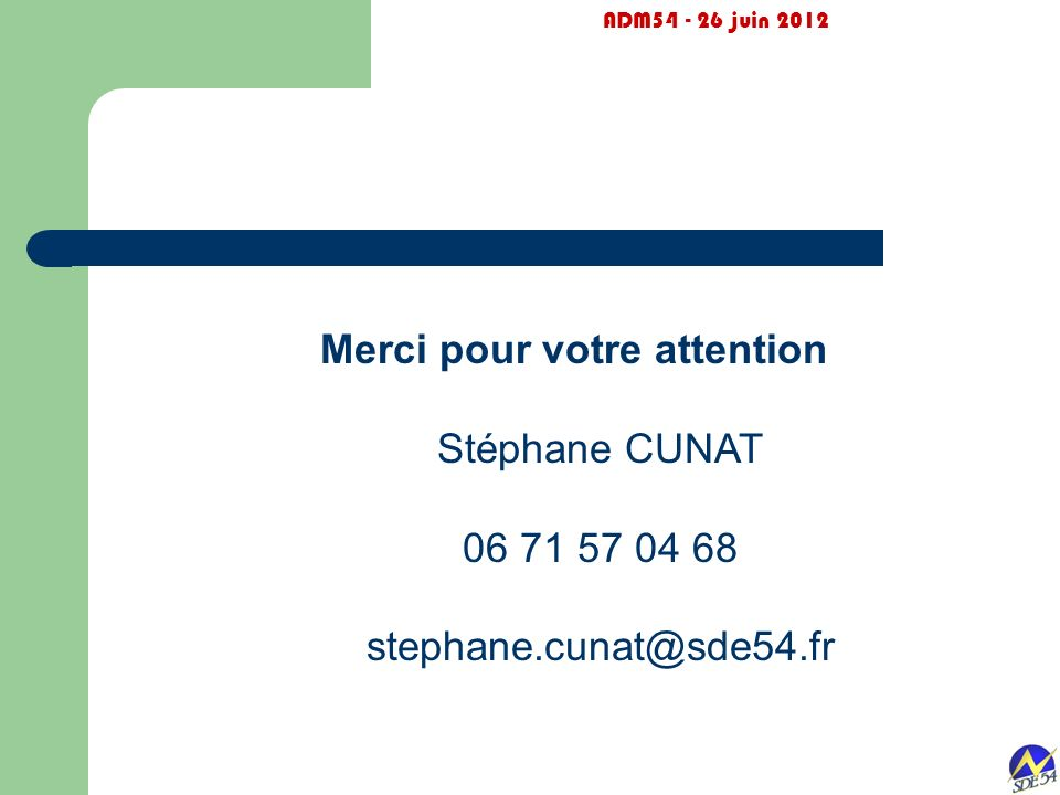 ADM54 - 26 juin 2012 Merci pour votre attention Stéphane CUNAT 06 71 57 04 68 stephane.cunat@sde54.fr