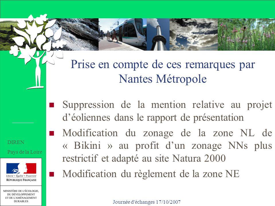 Journée d échanges 17/10/2007 Prise en compte de ces remarques par Nantes Métropole Suppression de la mention relative au projet déoliennes dans le rapport de présentation Modification du zonage de la zone NL de « Bikini » au profit dun zonage NNs plus restrictif et adapté au site Natura 2000 Modification du règlement de la zone NE DIREN Pays de la Loire