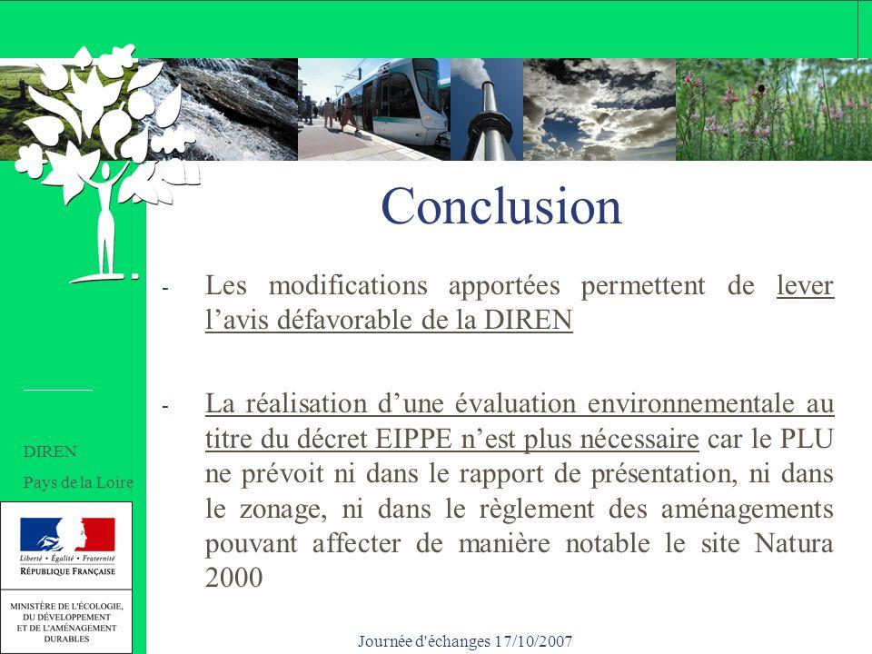 Journée d échanges 17/10/2007 Conclusion - Les modifications apportées permettent de lever lavis défavorable de la DIREN - La réalisation dune évaluation environnementale au titre du décret EIPPE nest plus nécessaire car le PLU ne prévoit ni dans le rapport de présentation, ni dans le zonage, ni dans le règlement des aménagements pouvant affecter de manière notable le site Natura 2000 DIREN Pays de la Loire