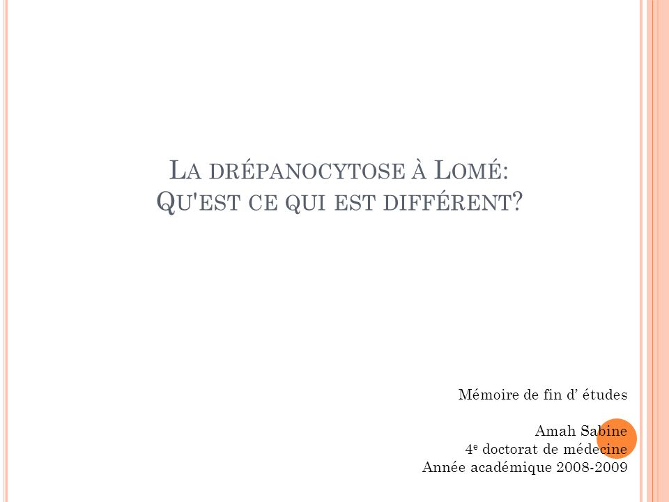 L A DRÉPANOCYTOSE À L OMÉ : Q U ' EST CE QUI EST DIFFÉRENT ? Mémoire de fin d études Amah Sabine 4 e doctorat de médecine Année académique 2008-2009