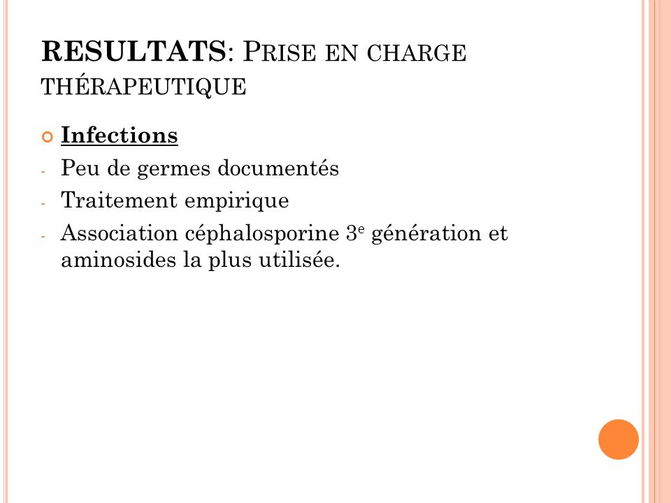 RESULTATS : P RISE EN CHARGE THÉRAPEUTIQUE Infections - Peu de germes documentés - Traitement empirique - Association céphalosporine 3 e génération et