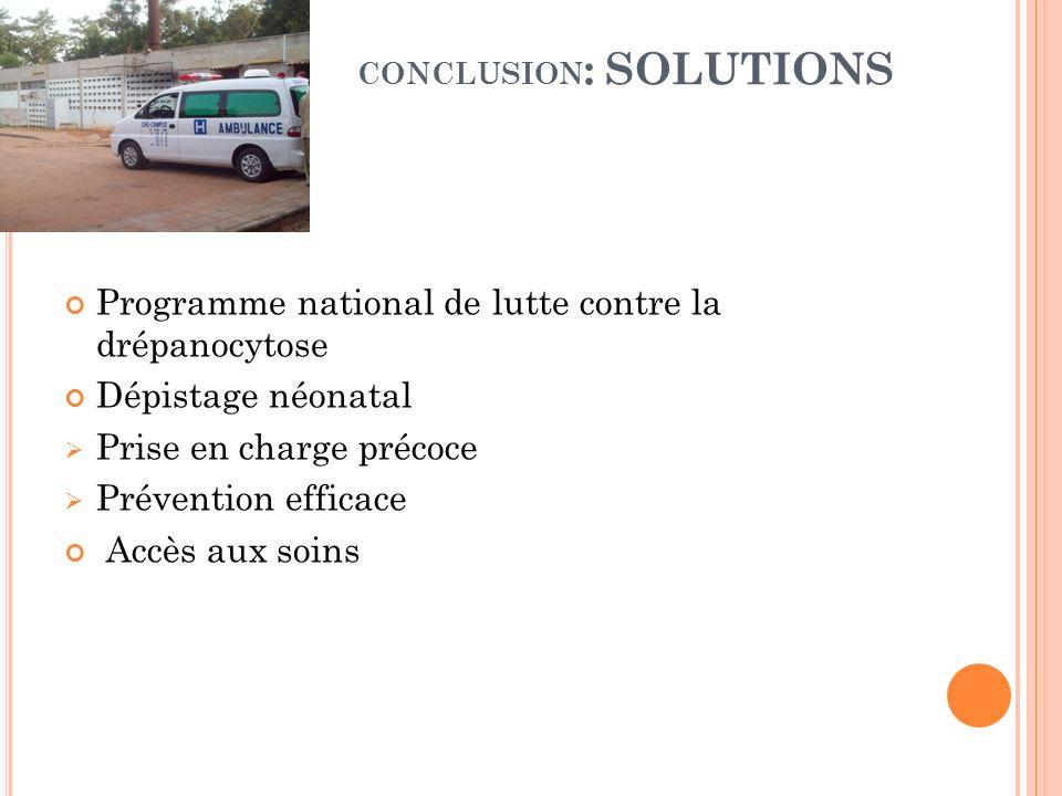 CONCLUSION : SOLUTIONS Programme national de lutte contre la drépanocytose Dépistage néonatal Prise en charge précoce Prévention efficace Accès aux so