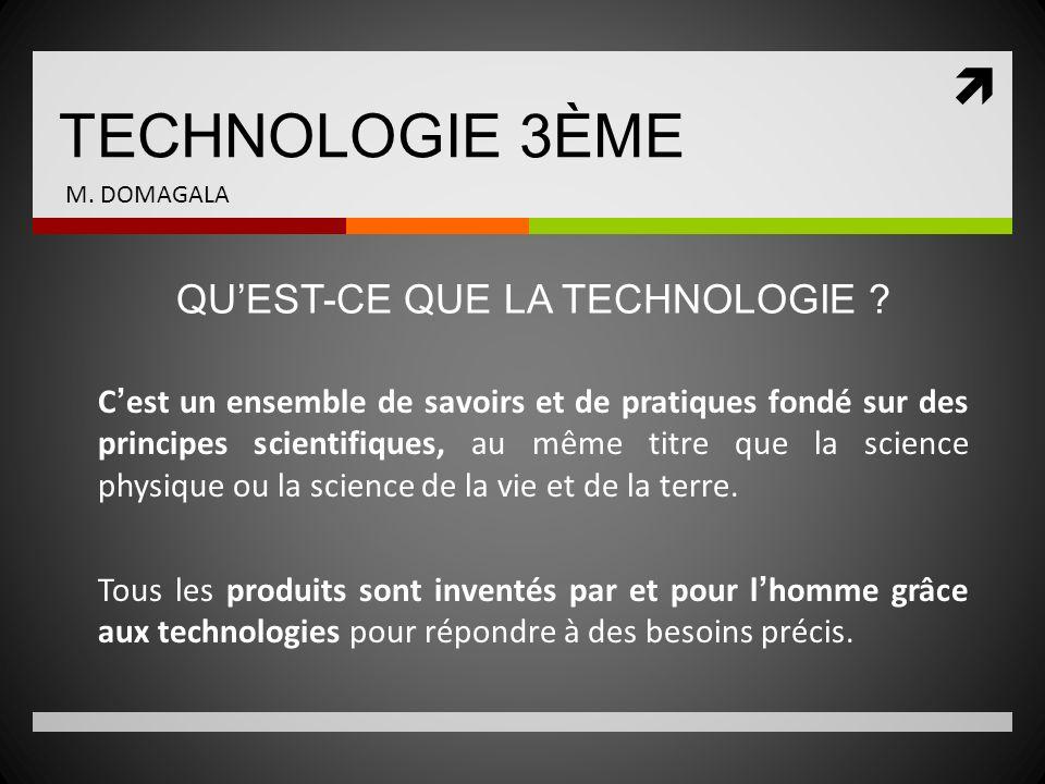 TECHNOLOGIE 3ÈME M. DOMAGALA Cest un ensemble de savoirs et de pratiques fondé sur des principes scientifiques, au même titre que la science physique
