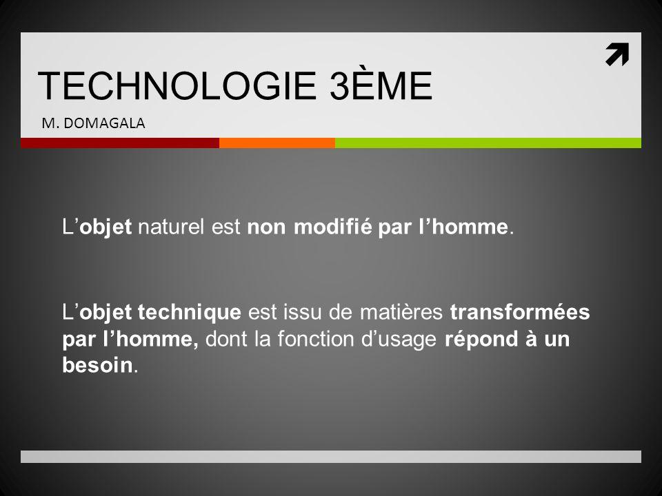 TECHNOLOGIE 3ÈME M. DOMAGALA Lobjet naturel est non modifié par lhomme. Lobjet technique est issu de matières transformées par lhomme, dont la fonctio