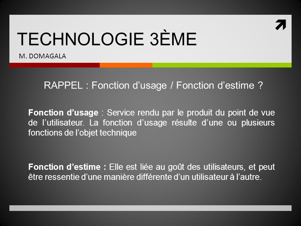 TECHNOLOGIE 3ÈME M. DOMAGALA RAPPEL : Fonction dusage / Fonction destime ? Fonction dusage : Service rendu par le produit du point de vue de lutilisat